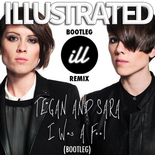 Tegan And Sara' - I Was A Fool (ILLUSTRATED Bootleg)